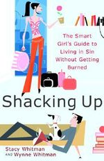 Shacking Up : The Smart Girl's Guide to Living in Sin Without Getting Burned - Stacy Whitman