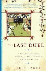 The Last Duel : A True Story of Crime, Scandal, and Trial by Combat in Medieval France - Eric Jager
