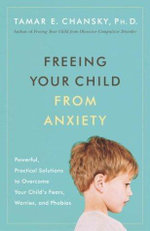 Freeing Your Child from Anxiety : Powerful, Practical Strategies to Overcome Your Child's Fears, Phobias, and Worries - Tamar E., Ph.D. Chansky