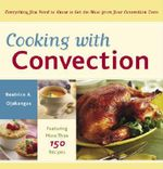 Cooking with Convection : Everything You Need to Know to Get the Most from Your Convection Oven - Beatrice A Ojakangas