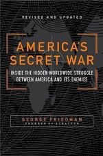America's Secret War : Inside the Hidden Worldwide Struggle Between the United States and Its Enemies - George Friedman