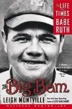 The Big Bam : The Life and Times of Babe Ruth :  The Life and Times of Babe Ruth - Leigh Montville