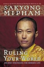 Ruling Your World : Ancient Strategies for Modern Life - Sakyong Mipham Rinpoche