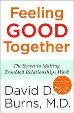Feeling Good Together : The Secret to Making Troubled Relationships Work - David D Burns