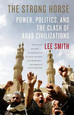 Strong Horse, The : Power, Politics, and the Clash of Arab Civilizations - Lee Smith