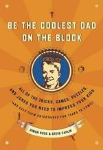 Be the Coolest Dad on the Block : All of the Tricks, Games, Puzzles and Jokes You Need to Impress Your Kids (and Keep Them Entertained for Years to Come!) - Steve Caplin