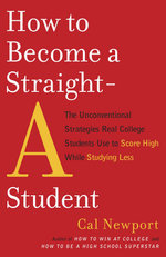How to Become a Straight-A Student : The Unconventional Strategies Real College Students Use to Score High While Studying Less - Cal Newport