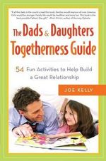 The Dads & Daughters Togetherness Guide : 54 Fun Activities for Fathers and Daughters - Joe Kelly