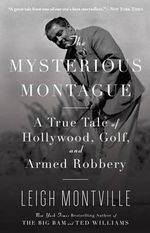 The Mysterious Montague : A True Tale of Hollywood, Golf, and Armed Robbery - Leigh Montville
