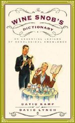 The Wine Snob's Dictionary : An Essential Lexicon of Oenological Knowledge - David Kamp
