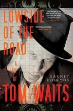 Lowside of the Road : A Life of Tom Waits - Barney Hoskyns