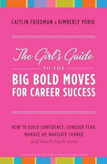 The Girl's Guide to the Big Bold Moves for Career Success : How to Build Confidence, Conquer Fear, Manage Up, Navigate Change and Much, Much More - Caitlin Friedman