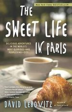 The Sweet Life in Paris : Delicious Adventures in the World's Most Glorious--And Perplexing--City - David Lebovitz