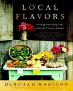 Local Flavors : Cooking and Eating from America's Farmers' Markets - Deborah Madison
