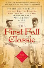 The First Fall Classic : The Red Sox, the Giants, and the Cast of Players, Pugs, and Politicos Who Reinvented the World Series in 1912 - Mike Vaccaro