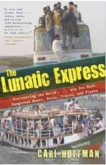 Lunatic Express : Discovering the World via Its Most Dangerous Buses, Boats, Trains, and Planes - Carl Hoffman