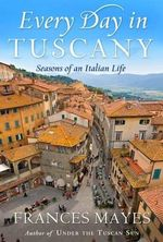 Every Day in Tuscany: Seasons of an Italian Life :  Seasons of an Italian Life - Frances Mayes