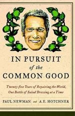 In Pursuit of the Common Good : Twenty-Five Years of Improving the World, One Bottle of Salad Dressing at a Time - A E Hotchner