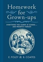 Homework for Grown-Ups : Everything You Learned at School and Promptly Forgot - E Foley