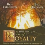 The Supernatural Ways of Royalty : Discovering Your Rights and Privileges of Being a Son or Daughter of God - Kris Vallotton