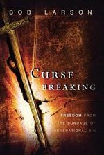 Curse Breaking : Freedom from the Bondage of Generational Sins - Bob Larson