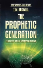 The Prophetic Generation : Fearless and Uncompromising - Dr Tim Bagwell