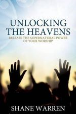 Unlocking the Heavens : Release the Supernatural Power of Your Worship - Shane Warren