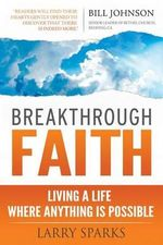 Breakthrough Faith : Living a Life Where Anything Is Possible - Larry Sparks