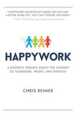 Happywork : A Business Parable about the Journey to Teamwork, Profit, and Purpose - Chris Reimer
