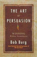 Art of Persuasion : Winning Without Intimidation - Bob Burg