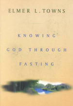 Fasting to Know God Intimately :  Theologians in Dialogue with T. F. Torrance - Elmer L. Towns