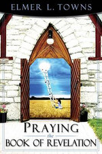 Praying the Book of Revelation : Praying the Scriptures (Destiny Images) - Elmer Towns