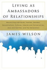 Living as Ambassadors of Relationships : Reconciling Individuals, Families, Genders, Denominations, Cultures, Liberals and Conservatives, Jews and Gent - James Wilson