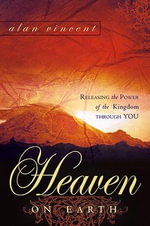 Heaven on Earth : Releasing the Power of Kingdom Through You - Alan Vincent