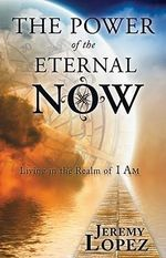 Power of the Eternal Now : Living in the Realm of I Am - Jeremy Lopez