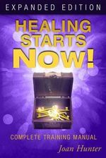 Healing Starts Now! : Complete Training Manual - Joan Hunter