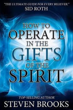 How to Operate in the Gifts of the Spirit : Making Spiritual Gifts Easy to Understand - Steven Brooks