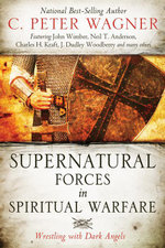 Supernatural Forces in Spiritual Warfare : Wrestling with Dark Angels - C. Peter Wagner