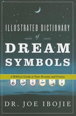 Illustrated Dictionary of Dream Symbols : A Biblical Guide to Your Dreams and Visions - Joe Ibojie