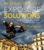 Bryan Peterson's Exposure Solutions : The Most Common Exposure Problems and How to Solve Them - Bryan Peterson