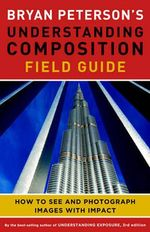 Bryan Peterson's Understanding Composition Field Guide : How to See and Photograph Images with Impact - Bryan Peterson
