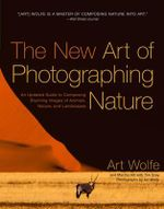 The New Art of Photographing Nature : An Updated Guide to Composing Stunning Images of Animals, Nature, and Landscapes - Art Wolfe