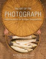 The Art of the Photograph : Essential habits for stronger compostitions - Art Wolfe