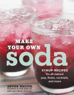 Make Your Own Soda : 75 Recipes for Fresh, All-Natural Pop, Floats, Cocktails, and More - Anton Nocito