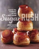 Sugar Rush : Master Tips, Techniques, and Recipes for Sweet Baking - Johnny Iuzzini