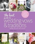 The Knot Guide to Wedding Vows and Traditions [Revised Edition] : Readings, Rituals, Music, Dances, and Toasts - Carley Roney