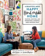 A Beautiful Mess Happy Handmade Home : A Room-By-Room Guide to Painting, Crafting, and Decorating a Cheerful, More Inspiring Space - Elsie Larson
