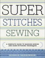 Super Stitches Sewing : A Complete Guide to Machine-Sewing and Hand-Stitching Techniques - Nicole Vasbinder