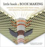 Little Book of Book Making : Timeless Techniques and Fresh Ideas for Beautiful Handmade Books - Charlotte Rivers