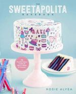 The Sweetapolita Bakebook : 75 Fanciful Cakes, Cookies, and More to Make and Decorate - Rosie Alyea